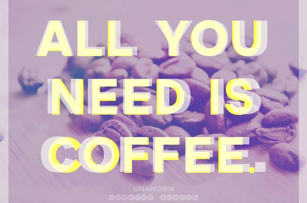 All you need is coffee.